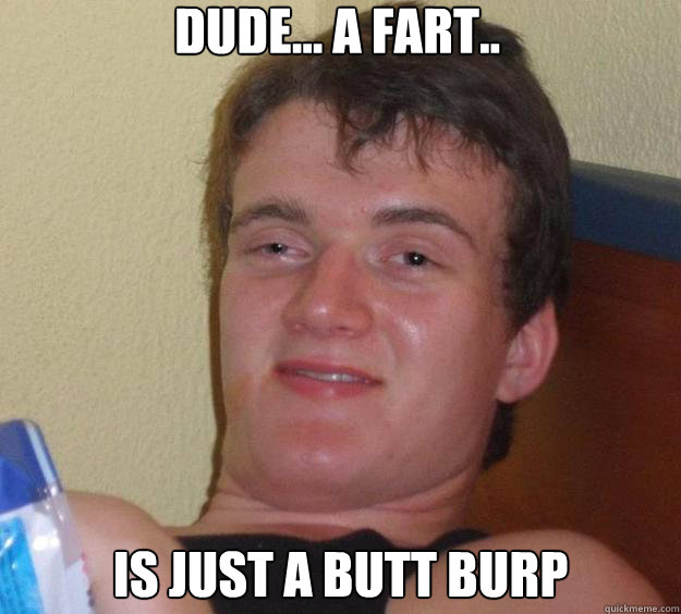 dude a fart is just a butt burp - 10 Guy