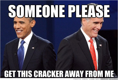 someone please get this cracker away from me - Obama & Romney