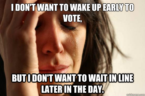 i dont want to wake up early to vote but i dont want to w - First World Problems