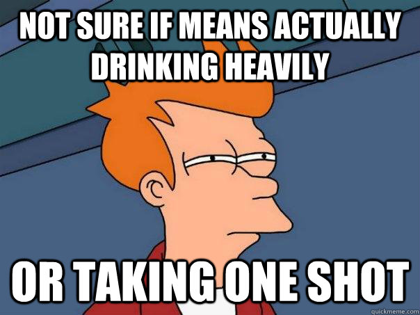not sure if means actually drinking heavily or taking one sh - Futurama Fry
