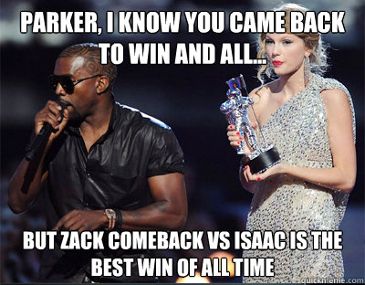 parker i know you came back to win and all but zack come - Imma let you finish