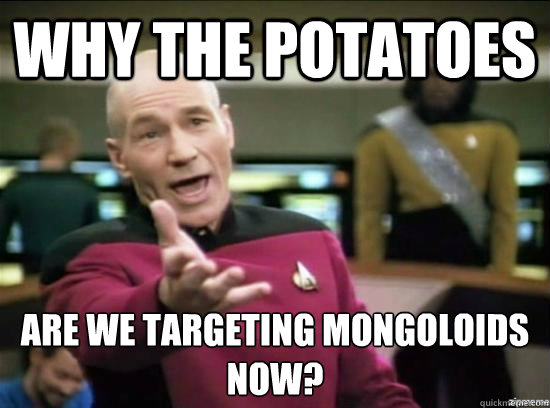 why the potatoes are we targeting mongoloids now - Annoyed Picard HD