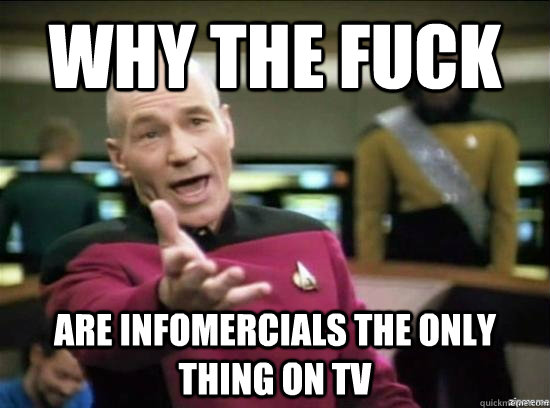 why the fuck are infomercials the only thing on tv - Annoyed Picard HD