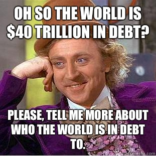 Oh so the world is 40 trillion in debt Please tell me more a - Condescending Wonka