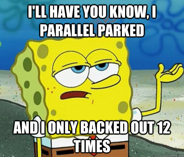 ill have you know i parallel parked and i only backed out  - Tough Spongebob