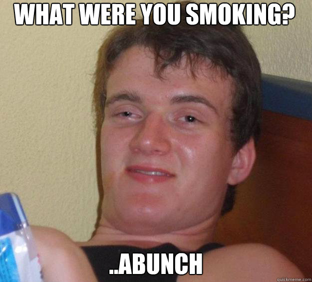 what were you smoking abunch - 10 Guy