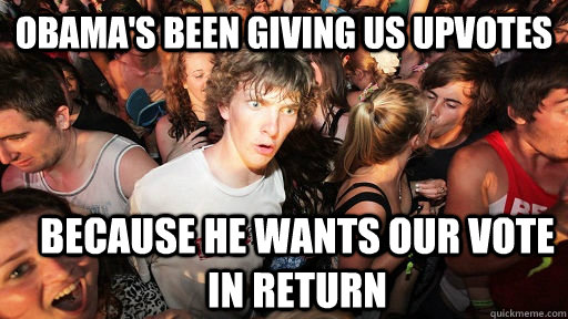 obamas been giving us upvotes because he wants our vote in  - Sudden Clarity Clarence