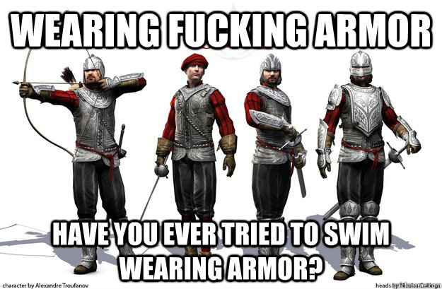 wearing fucking armor have you ever tried to swim wearing ar - 