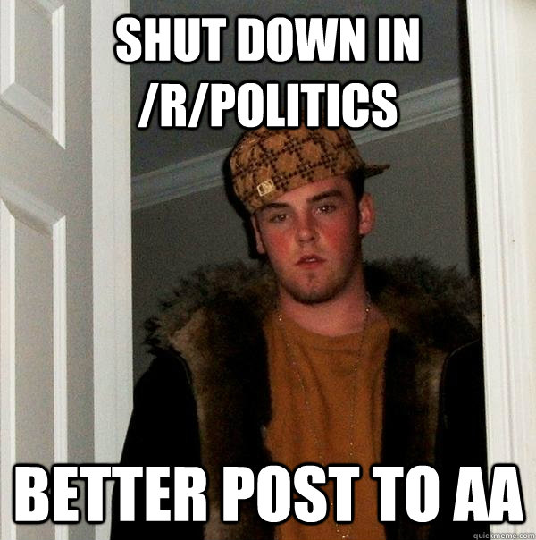 shut down in rpolitics better post to aa - Scumbag Steve