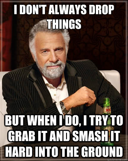 i dont always drop things but when i do i try to grab it a - The Most Interesting Man In The World