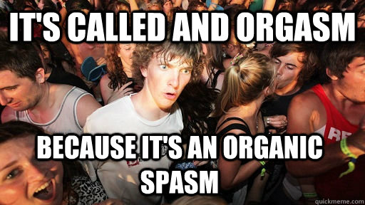 its called and orgasm because its an organic spasm - Sudden Clarity Clarence