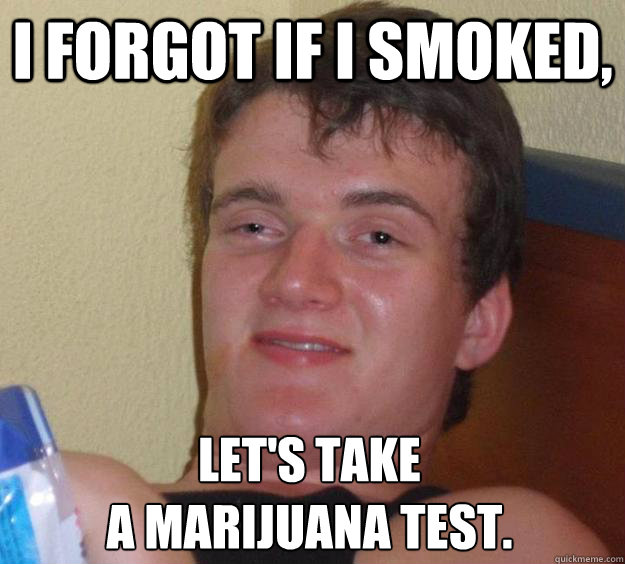 i forgot if i smoked lets take a marijuana test - 10 Guy