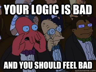 your logic is bad and you should feel bad - Bad Zoidberg