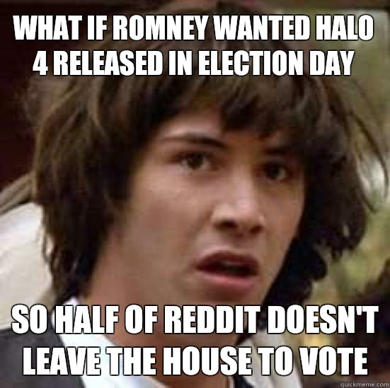 What if Romney wanted halo 4 released in election day so hal - conspiracy keanu