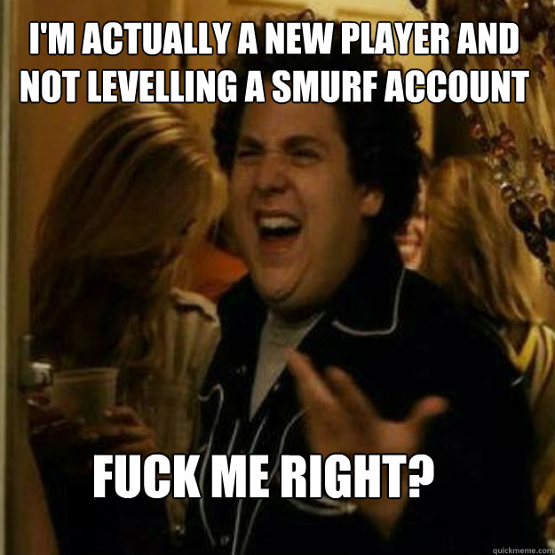 im actually a new player and not levelling a smurf account  - Fuck Me Right