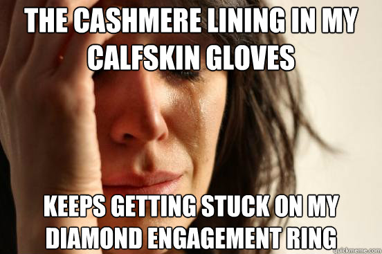 the cashmere lining in my calfskin gloves keeps getting stu - First World Problems