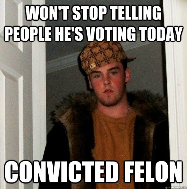 wont stop telling people hes voting today convicted felon - Scumbag Steve