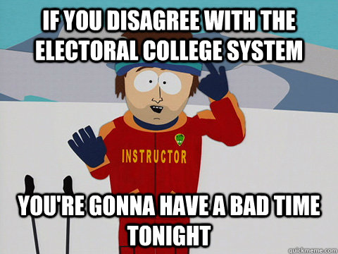 if you disagree with the electoral college system youre gon - Youre gonna have a bad time