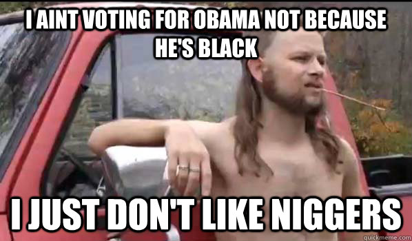 i aint voting for obama not because hes black i just dont  - Almost Politically Correct Redneck