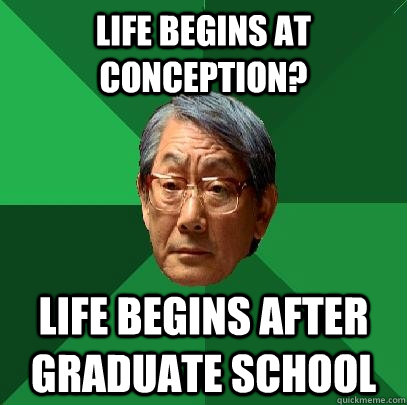 life begins at conception life begins after graduate school - High Expectations Asian Father