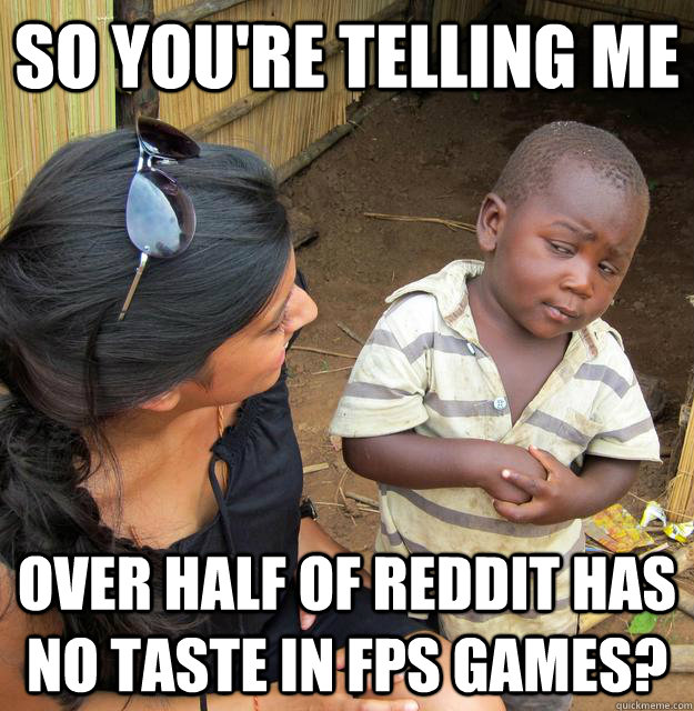 so youre telling me over half of reddit has no taste in fps - Skeptical Third World Child