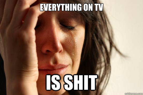 everything on tv is shit - First World Problems