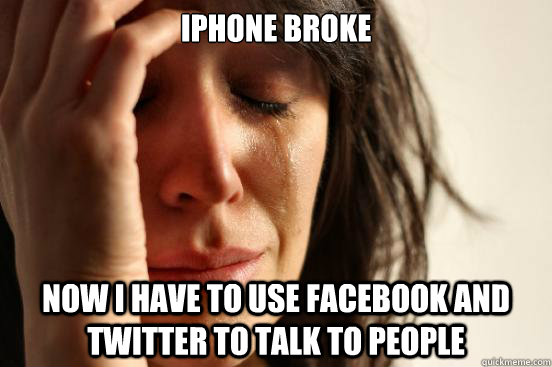 iphone broke now i have to use facebook and twitter to talk  - First World Problems