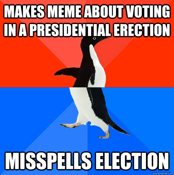 makes meme about voting in a presidential erection misspell - Socially Awesome Awkward Penguin