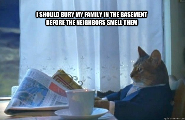 i should bury my family in the basement before the neighbors - Sophisticated Cat