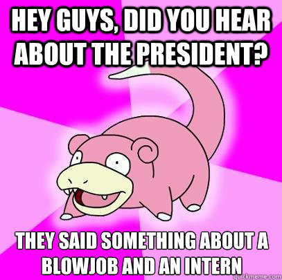 hey guys did you hear about the president they said someth - Slowpoke