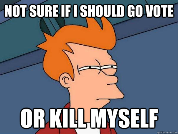 not sure if i should go vote or kill myself - Futurama Fry