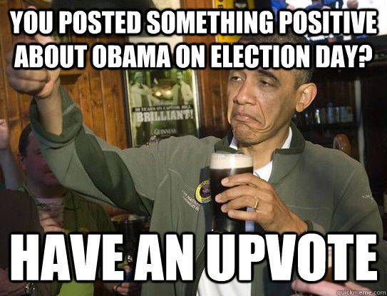 you posted something positive about obama on election day h - Upvoting Obama
