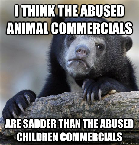 i think the abused animal commercials are sadder than the ab - Confession Bear