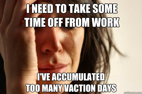 i need to take some time off from work ive accumulated too - First World Problems