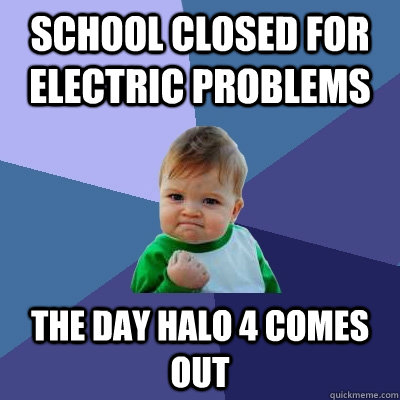 school closed for electric problems the day halo 4 comes out - Success Kid