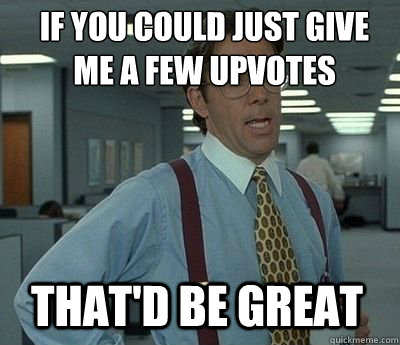 if you could just give me a few upvotes thatd be great - Bill Lumbergh
