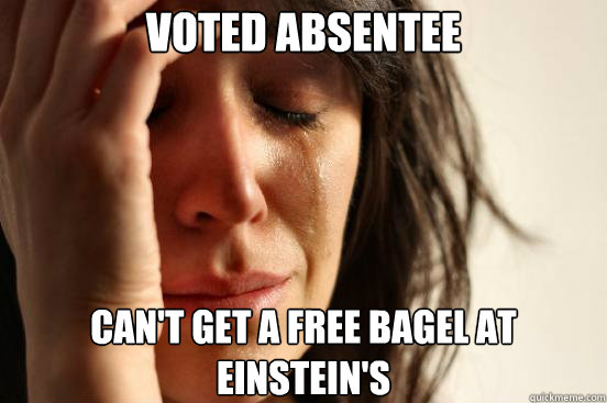voted absentee cant get a free bagel at einsteins  - First World Problems