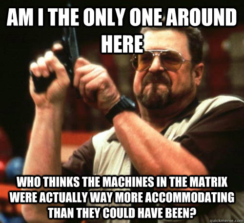 am i the only one around here who thinks the machines in the - Am I The Only One Around Here