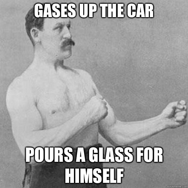 Gases up the car Pours a glass for himself - overly manly man