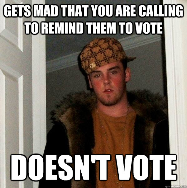 gets mad that you are calling to remind them to vote doesnt - Scumbag Steve