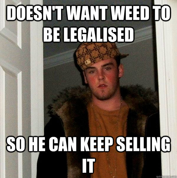 doesnt want weed to be legalised so he can keep selling it - Scumbag Steve