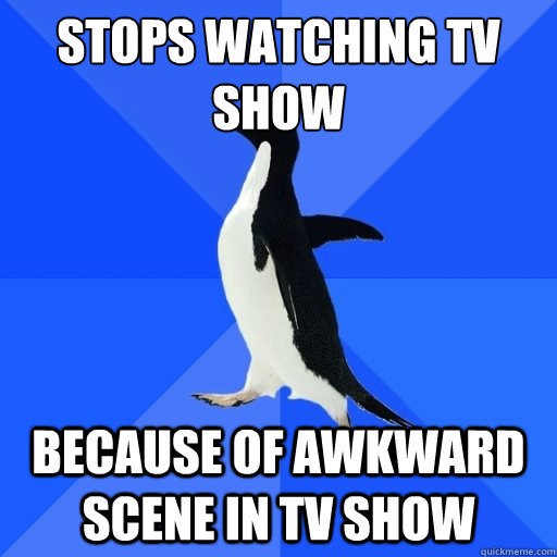 stops watching tv show because of awkward scene in tv show - socially akward penguin
