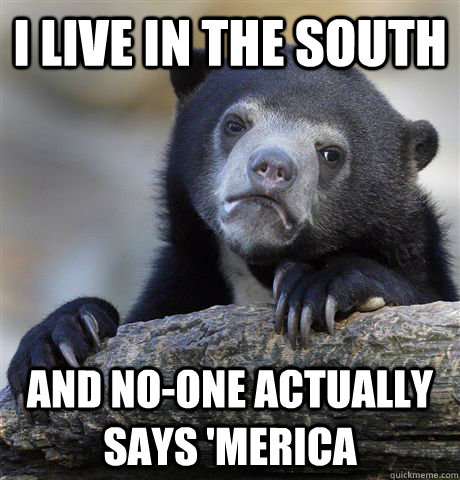 i live in the south and noone actually says merica - Confession Bear