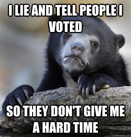 i lie and tell people i voted so they dont give me a hard t - Confession Bear