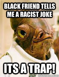 black friend tells me a racist joke its a trap - Its a trap