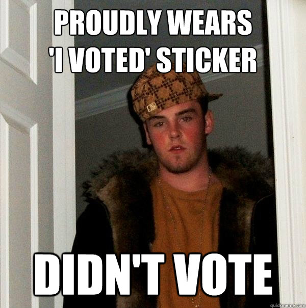 proudly wears i voted sticker didnt vote - Scumbag Steve