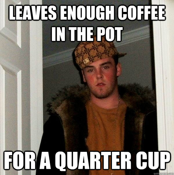 leaves enough coffee in the pot for a quarter cup - Scumbag Steve