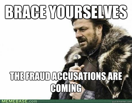 brace yourselves the fraud accusations are coming  - BRACE YOURSELF