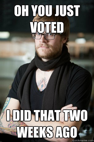 oh you just voted i did that two weeks ago - Hipster Barista