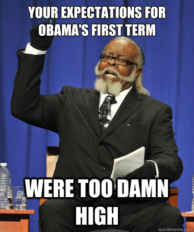 your expectations for obamas first term were too damn high - The Rent Is Too Damn High